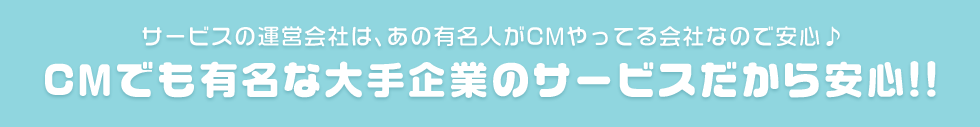 サービスの運営会社は、あの有名人がCMやってる会社なので安心♪CMでも有名な大手企業のサービスだから安心!!